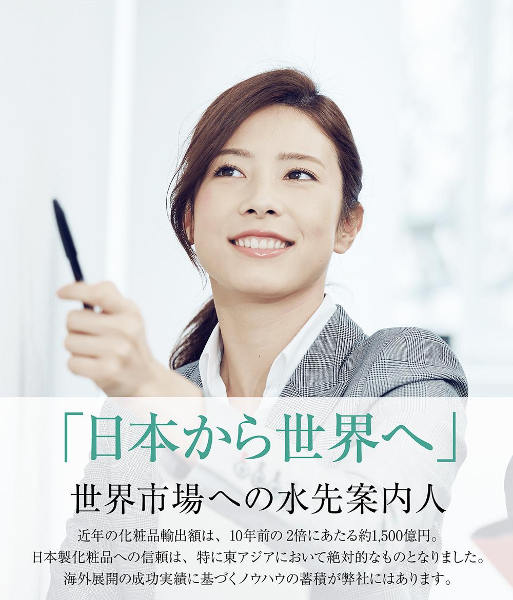 「日本から世界へ」世界市場への水先案内人。近年の化粧品輸出額は、10年前の2倍にあたる約1,500億円。日本製化粧品への信頼は、特に東アジアにおいて絶対的なものとなりました。海外展開の施工実績に基づくノウハウの蓄積が弊社にはあります。